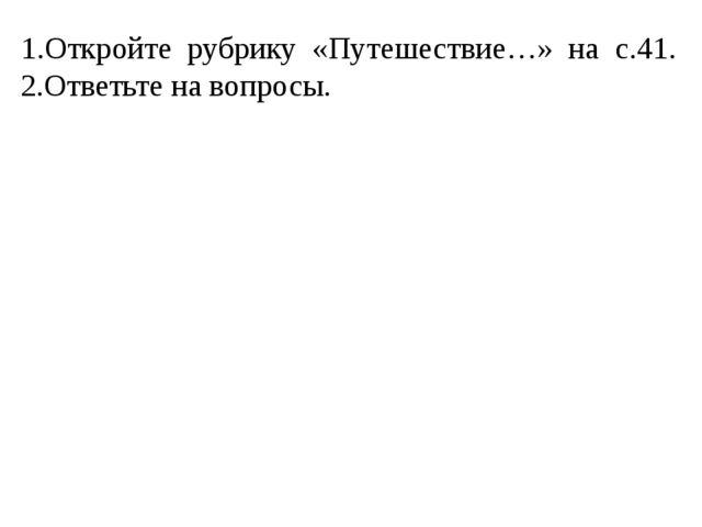 1.Откройте рубрику «Путешествие…» на с.41. 2.Ответьте на вопросы.