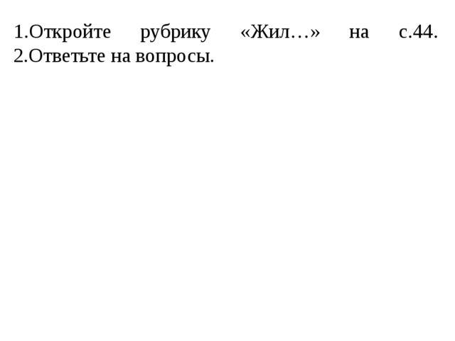 1.Откройте рубрику «Жил…» на с.44. 2.Ответьте на вопросы.
