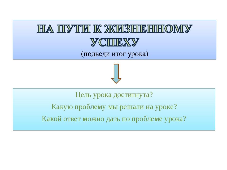 Цель урока достигнута? Какую проблему мы решали на уроке? Какой ответ можно д...