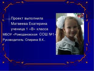 Проект выполнила Матвеева Екатерина ученица 1 «В» класса МБОУ «Ромодановская