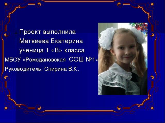 Проект выполнила Матвеева Екатерина ученица 1 «В» класса МБОУ «Ромодановская...