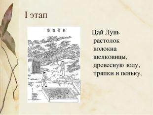 I этап Цай Лунь растолок волокна шелковицы, древесную золу, тряпки и пеньку.