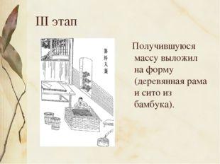 III этап Получившуюся массу выложил на форму (деревянная рама и сито из бамбу