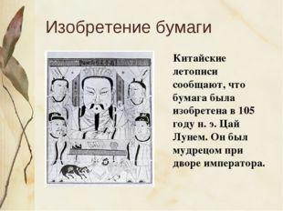 Изобретение бумаги Китайские летописи сообщают, что бумага была изобретена в