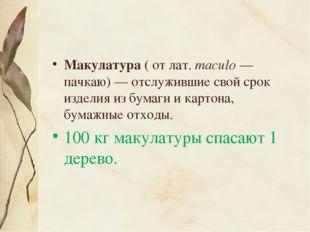 Макулатура ( от лат.maculo— пачкаю)— отслужившие свой срок изделия из бума