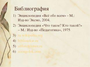 Библиография Энциклопедия «Всё обо всем» - М.: Изд-во Эксмо, 2004. Энциклопед