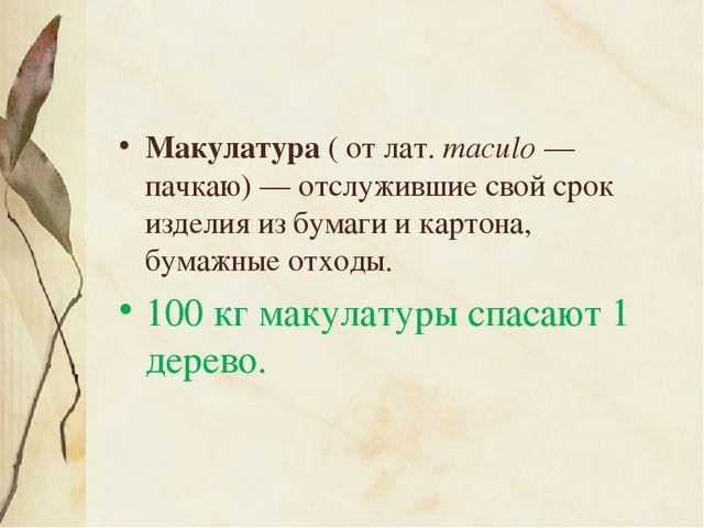 Макулатура ( от лат.maculo— пачкаю)— отслужившие свой срок изделия из бума...