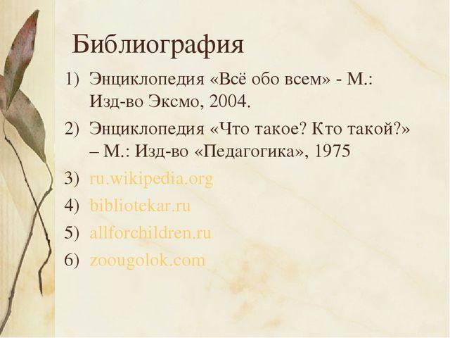 Библиография Энциклопедия «Всё обо всем» - М.: Изд-во Эксмо, 2004. Энциклопед...
