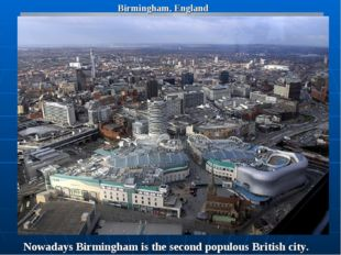 Birmingham, England Nowadays Birmingham is the second populous British city.