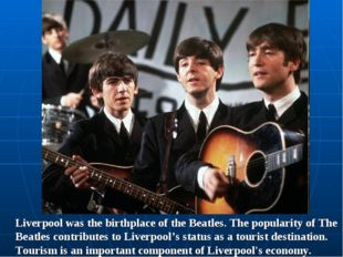 Liverpool was the birthplace of the Beatles. The popularity of The Beatles co