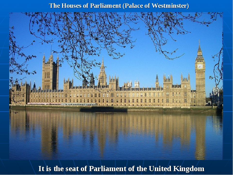 The Houses of Parliament (Palace of Westminster) It is the seat of Parliament...