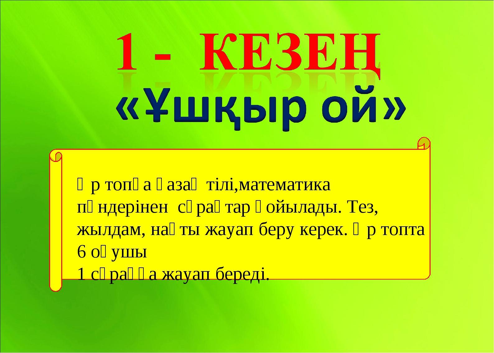 Әр топқа қазақ тілі,математика пәндерінен сұрақтар қойылады. Тез, жылдам, нақ...