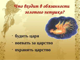 Что входит в обязанности золотого петушка? будить царя воевать за царство охр