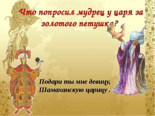 Что попросил мудрец у царя за золотого петушка? Подари ты мне девицу, Шамахан