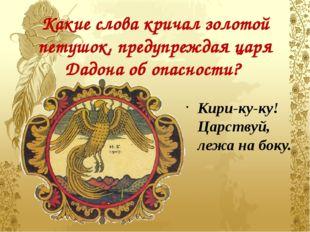 Какие слова кричал золотой петушок, предупреждая царя Дадона об опасности? Ки