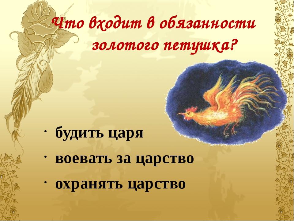 Что входит в обязанности золотого петушка? будить царя воевать за царство охр...