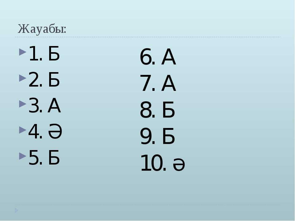 Жауабы: 1. Б 2. Б 3. А 4. Ә 5. Б 6. А 7. А 8. Б 9. Б 10. ә