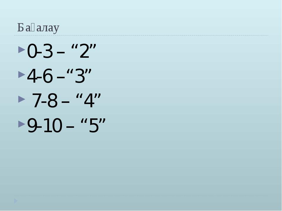 """Бағалау 0-3 – """"2"""" 4-6 –""""3"""" 7-8 – """"4"""" 9-10 – """"5"""""""