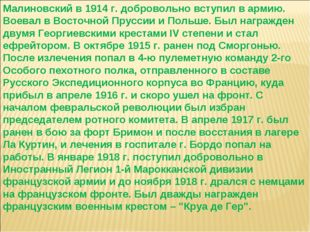 Малиновский в 1914 г. добровольно вступил в армию. Воевал в Восточной Пруссии