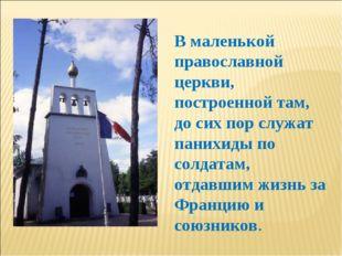 В маленькой православной церкви, построенной там, до сих пор служат панихиды
