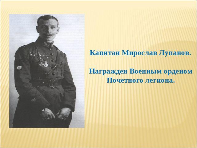 Капитан Мирослав Лупанов. Награжден Военным орденом Почетного легиона.