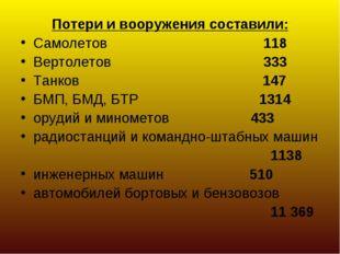 Потери и вооружения составили: Самолетов 118 Вертолетов 333 Танков 147 БМП, Б