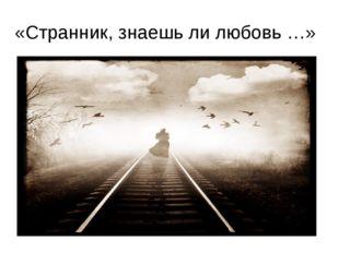 «Странник, знаешь ли любовь …»