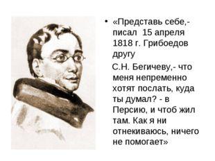 «Представь себе,- писал 15 апреля 1818 г. Грибоедов другу С.Н. Бегичеву,- что