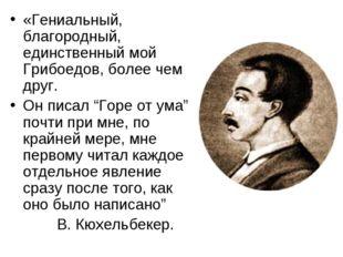 «Гениальный, благородный, единственный мой Грибоедов, более чем друг. Он писа