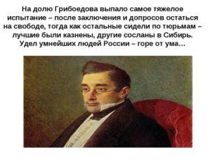 На долю Грибоедова выпало самое тяжелое испытание – после заключения и допрос