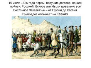 16 июля 1826 года персы, нарушив договор, начали войну с Россией. Вскоре ими