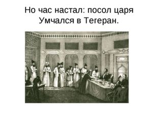 Но час настал: посол царя Умчался в Тегеран.