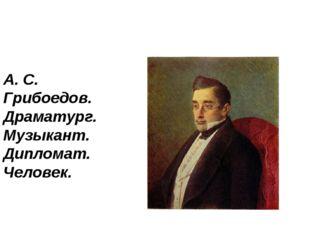 А. С. Грибоедов. Драматург. Музыкант. Дипломат. Человек.
