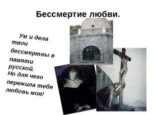 Бессмертие любви. Ум и дела твои бессмертны в памяти русской. Но для чего пер