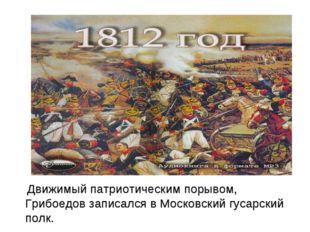 Движимый патриотическим порывом, Грибоедов записался в Московский гусарский