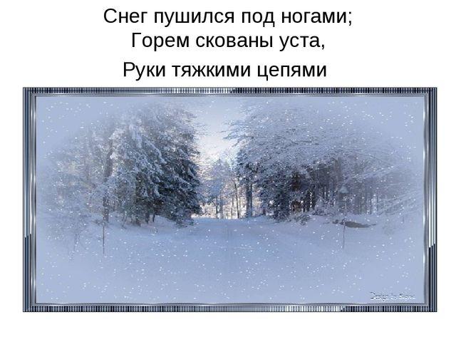 Снег пушился под ногами; Горем скованы уста, Руки тяжкими цепями