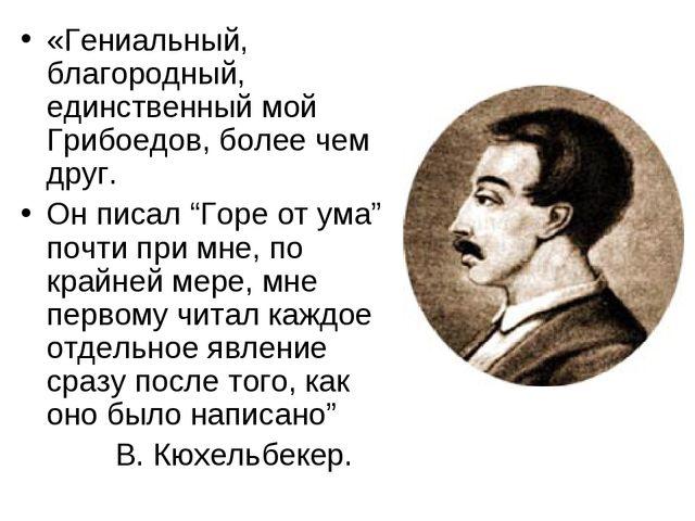 «Гениальный, благородный, единственный мой Грибоедов, более чем друг. Он писа...