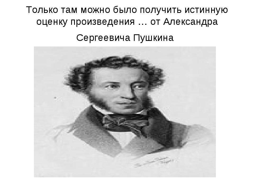 Только там можно было получить истинную оценку произведения … от Александра С...