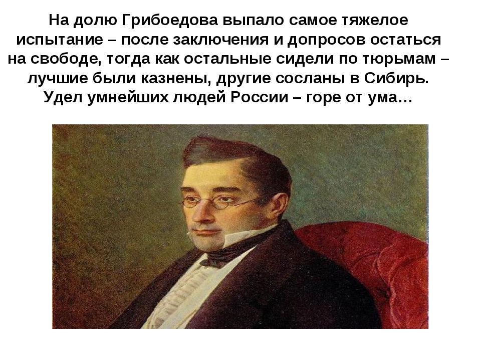 На долю Грибоедова выпало самое тяжелое испытание – после заключения и допрос...