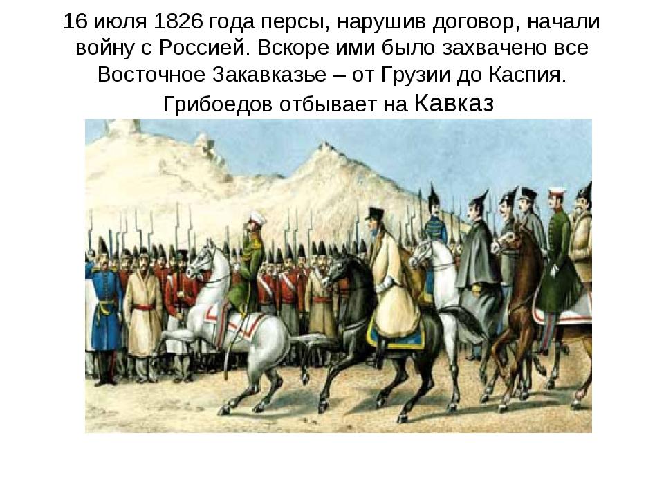 16 июля 1826 года персы, нарушив договор, начали войну с Россией. Вскоре ими...