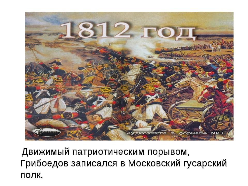 Движимый патриотическим порывом, Грибоедов записался в Московский гусарский...