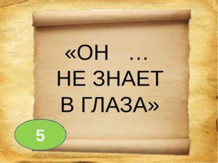 . «ОН … НЕ ЗНАЕТ В ГЛАЗА» 5