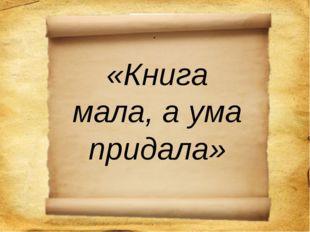 . «Книга мала, а ума придала»