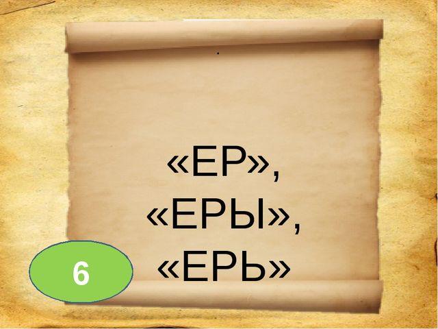 . «ЕР», «ЕРЫ», «ЕРЬ» 6