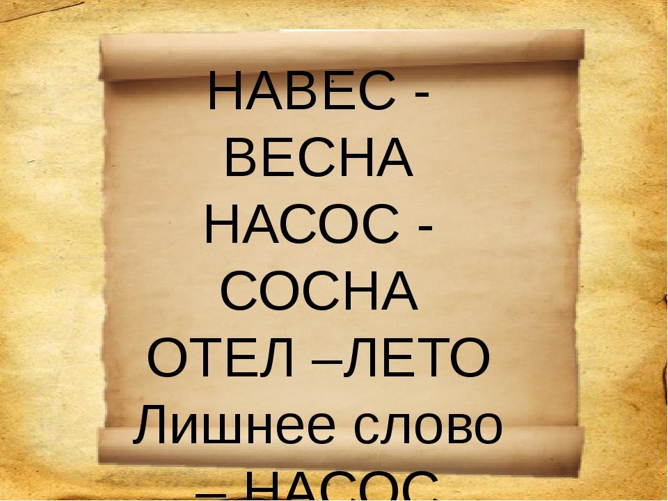 . НАВЕС - ВЕСНА НАСОС - СОСНА ОТЕЛ –ЛЕТО Лишнее слово – НАСОС (СОСНА)