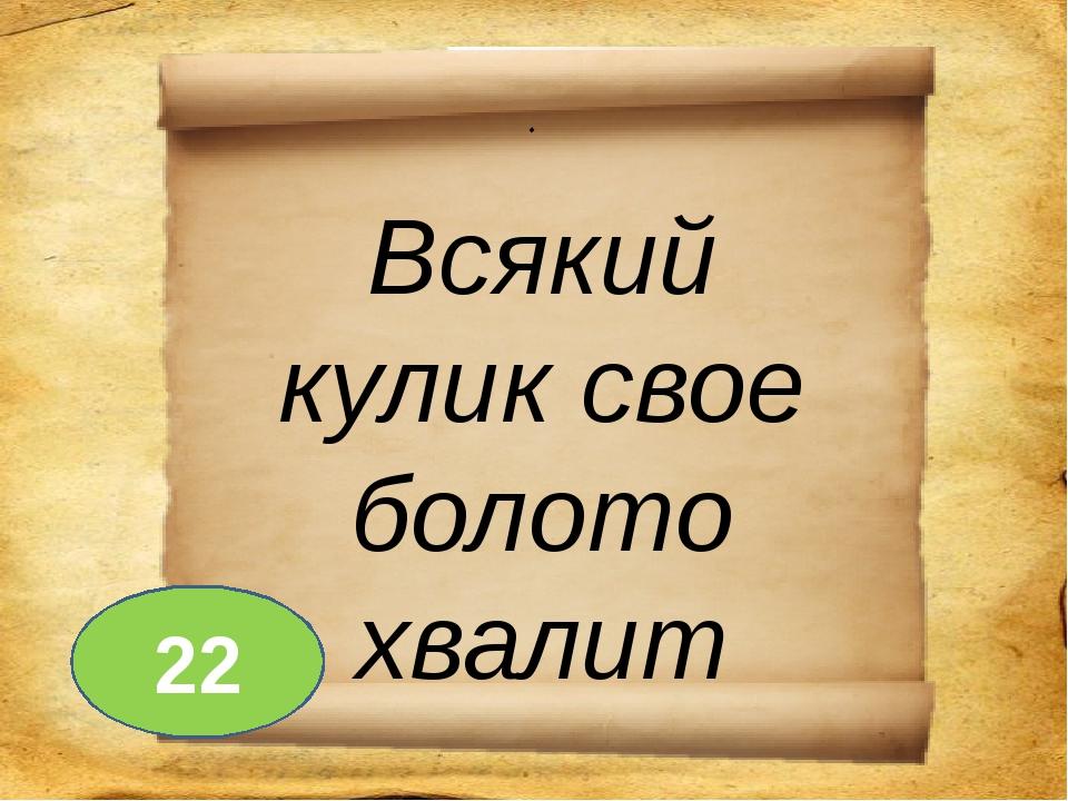 . Всякий кулик свое болото хвалит 22