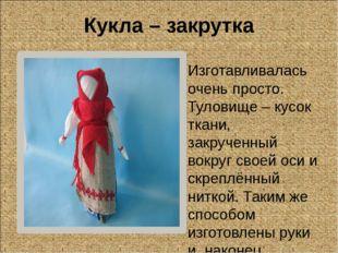 Кукла – закрутка Изготавливалась очень просто. Туловище – кусок ткани, закруч