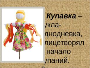 Купавка – кукла-однодневка, олицетворяла начало купаний. Делали эту куколку