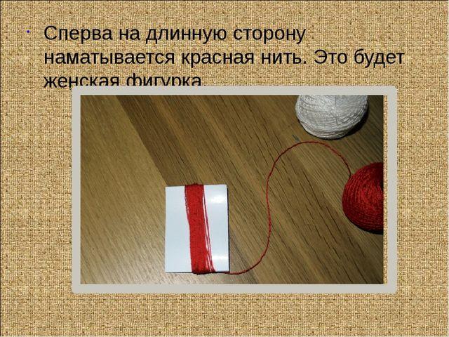 Сперва на длинную сторону наматывается красная нить. Это будет женская фигурка.