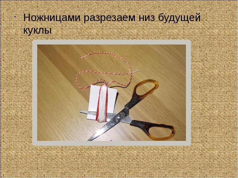 Ножницами разрезаем низ будущей куклы
